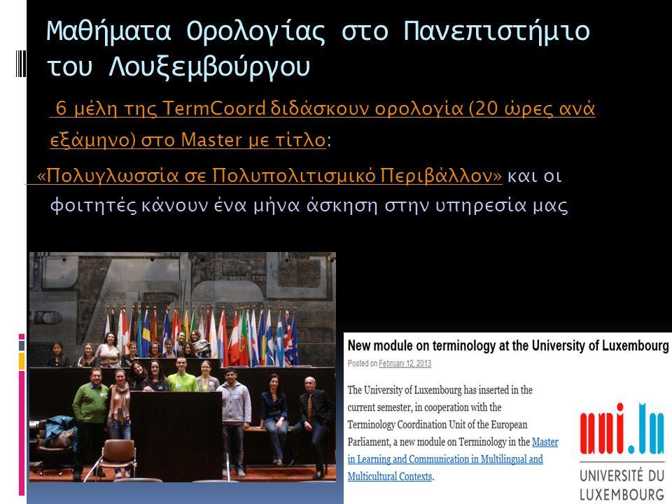 Μαθήματα Ορολογίας στο Πανεπιστήμιο του Λουξεμβούργου 6 μέλη της TermCoord διδάσκουν ορολογία (20 ώρες ανά εξάμηνο) στο Master με τίτλο 6 μέλη της TermCoord διδάσκουν ορολογία (20 ώρες ανά εξάμηνο) στο Master με τίτλο: «Πολυγλωσσία σε Πολυπολιτισμικό Περιβάλλον» «Πολυγλωσσία σε Πολυπολιτισμικό Περιβάλλον» και οι φοιτητές κάνουν ένα μήνα άσκηση στην υπηρεσία μας
