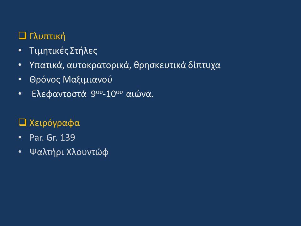  Γλυπτική Τιμητικές Στήλες Υπατικά, αυτοκρατορικά, θρησκευτικά δίπτυχα Θρόνος Μαξιμιανού Ελεφαντοστά 9 ου -10 ου αιώνα.  Χειρόγραφα Par. Gr. 139 Ψαλ