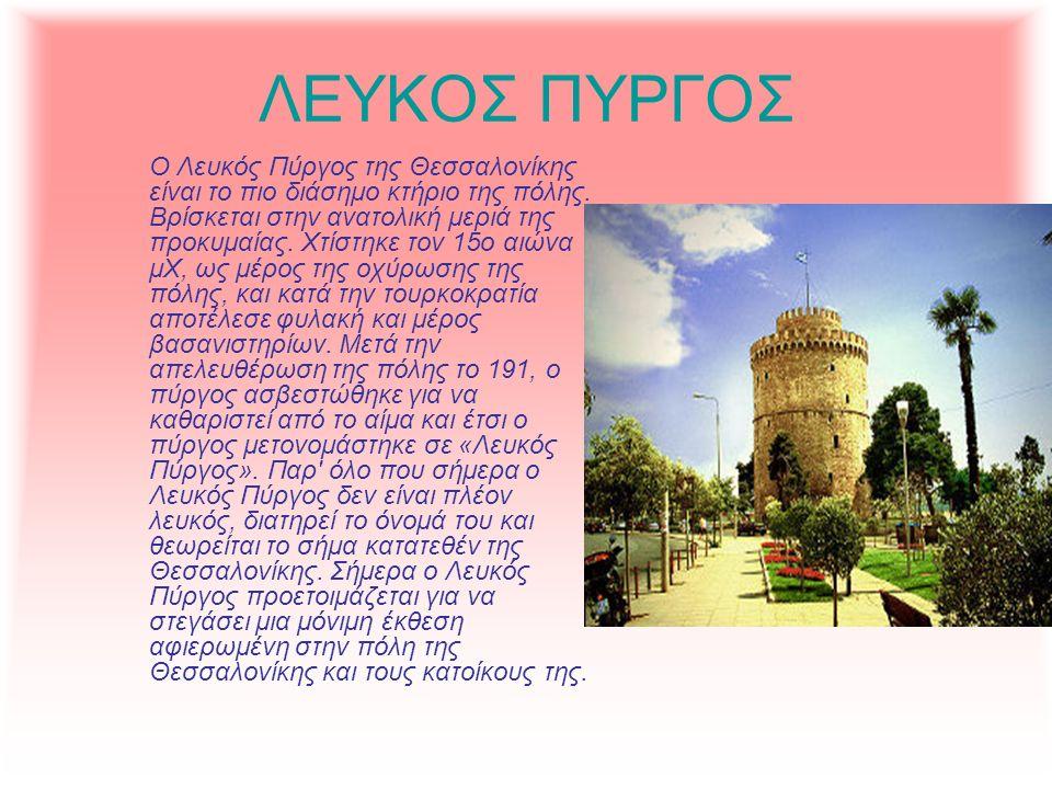 ΛΕΥΚΟΣ ΠΥΡΓΟΣ Ο Λευκός Πύργος της Θεσσαλονίκης είναι το πιο διάσημο κτήριο της πόλης. Βρίσκεται στην ανατολική μεριά της προκυμαίας. Χτίστηκε τον 15ο