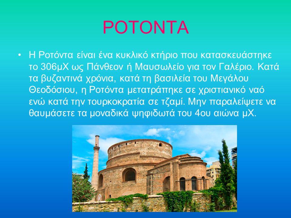 ΡΟΤΟΝΤΑ Η Ροτόντα είναι ένα κυκλικό κτήριο που κατασκευάστηκε το 306μΧ ως Πάνθεον ή Μαυσωλείο για τον Γαλέριο. Κατά τα βυζαντινά χρόνια, κατά τη βασιλ