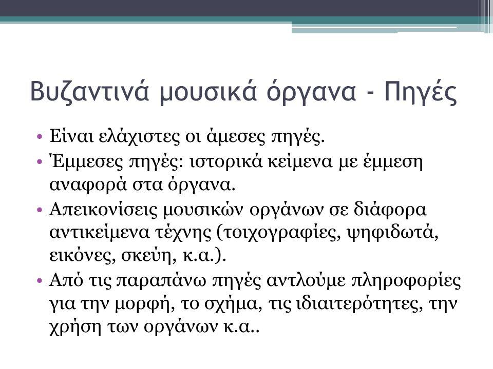 Βυζαντινά μουσικά όργανα - Πηγές Είναι ελάχιστες οι άμεσες πηγές. Έμμεσες πηγές: ιστορικά κείμενα με έμμεση αναφορά στα όργανα. Απεικονίσεις μουσικών