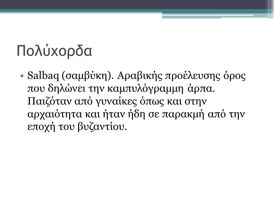 Πολύχορδα Salbaq (σαμβύκη). Αραβικής προέλευσης όρος που δηλώνει την καμπυλόγραμμη άρπα. Παιζόταν από γυναίκες όπως και στην αρχαιότητα και ήταν ήδη σ