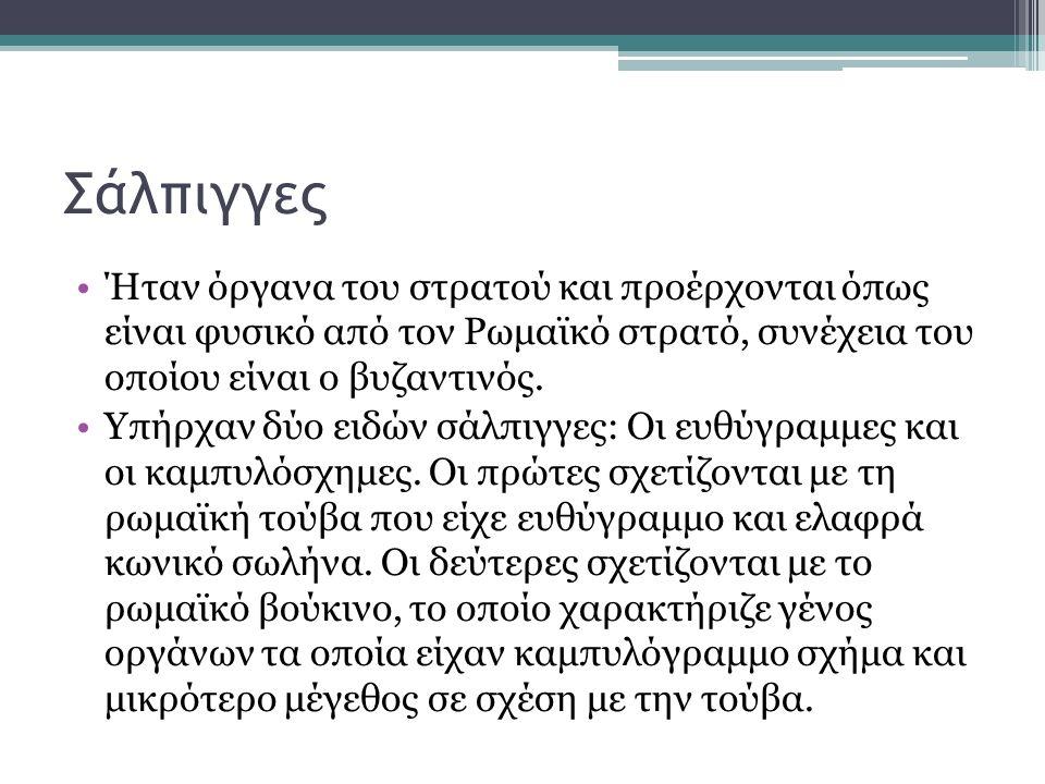 Σάλπιγγες Ήταν όργανα του στρατού και προέρχονται όπως είναι φυσικό από τον Ρωμαϊκό στρατό, συνέχεια του οποίου είναι ο βυζαντινός. Υπήρχαν δύο ειδών