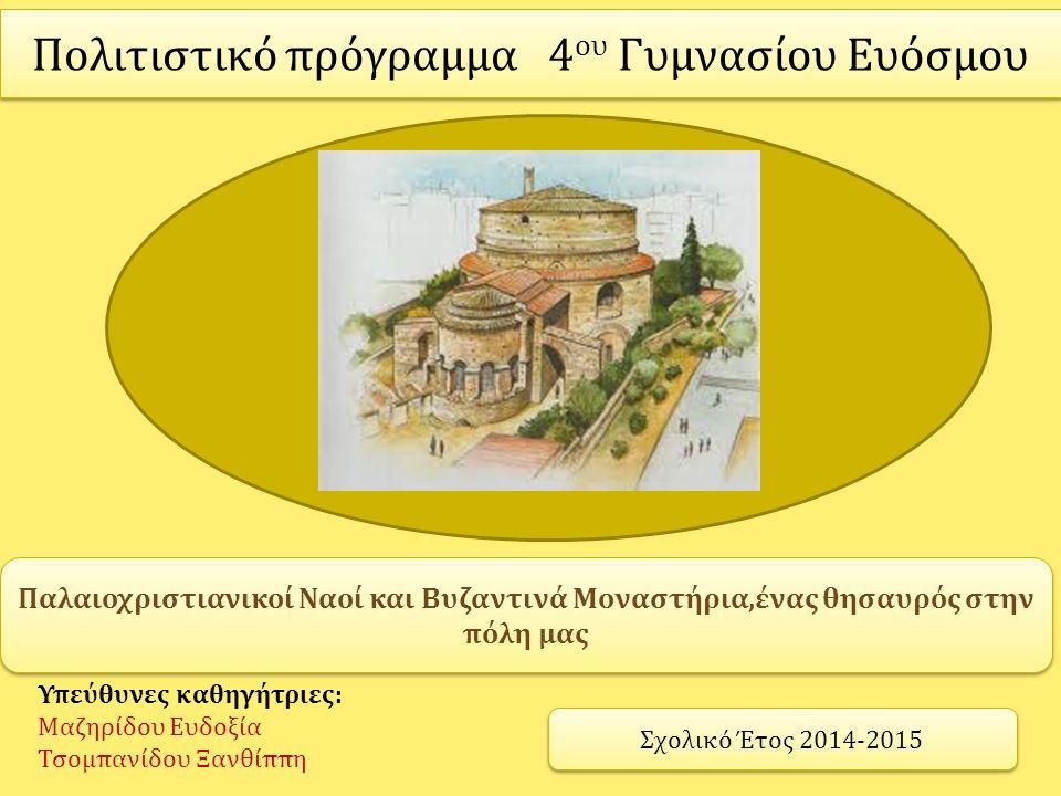 Πολιτιστικό πρόγραμμα 4 ου Γυμνασίου Ευόσμου Σχολικό Έτος 2014-2015 Παλαιοχριστιανικοί Ναοί και Βυζαντινά Μοναστήρια,ένας θησαυρός στην πόλη μας Υπεύθυνες καθηγήτριες: Μαζηρίδου Ευδοξία Τσομπανίδου Ξανθίππη