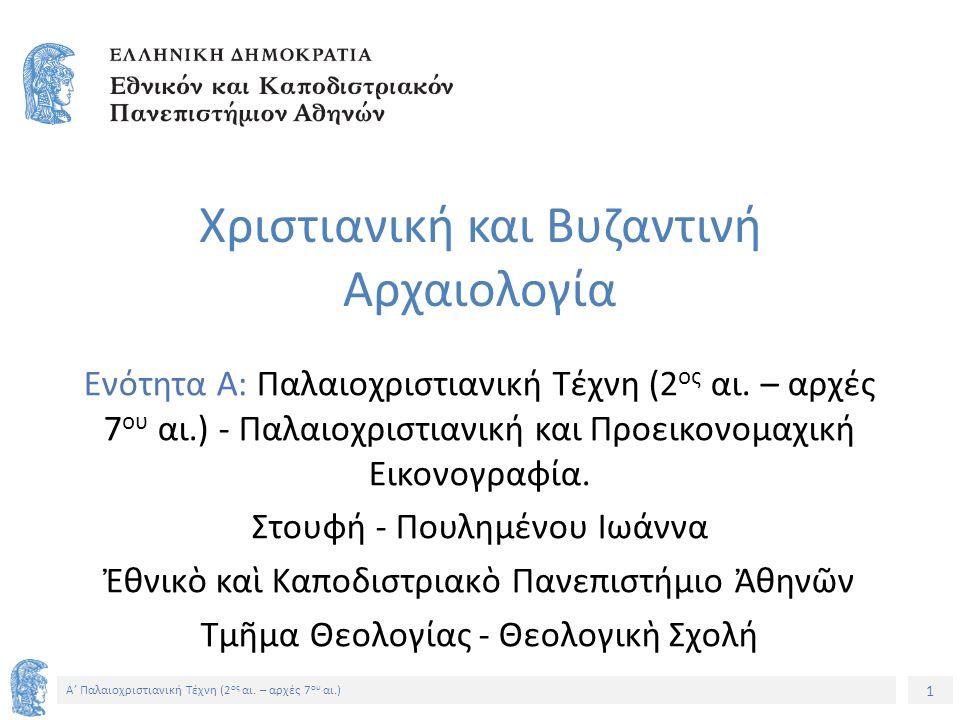 1 Α' Παλαιοχριστιανική Τέχνη (2 ος αι. – αρχές 7 ου αι.) Χριστιανική και Βυζαντινή Αρχαιολογία Ενότητα A: Παλαιοχριστιανική Τέχνη (2 ος αι. – αρχές 7