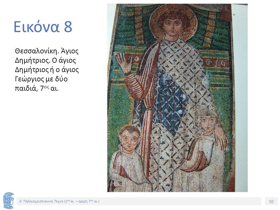 10 Α' Παλαιοχριστιανική Τέχνη (2 ος αι. – αρχές 7 ου αι.) 10 Εικόνα 8 Θεσσαλονίκη. Άγιος Δημήτριος. Ο άγιος Δημήτριος ή ο άγιος Γεώργιος με δύο παιδιά