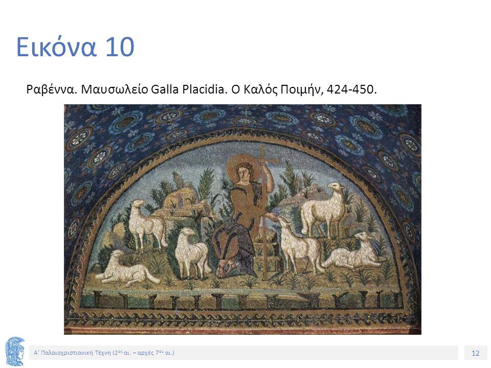 12 Α' Παλαιοχριστιανική Τέχνη (2 ος αι. – αρχές 7 ου αι.) 12 Εικόνα 10 Ραβέννα. Μαυσωλείο Galla Placidia. Ο Καλός Ποιμήν, 424-450.
