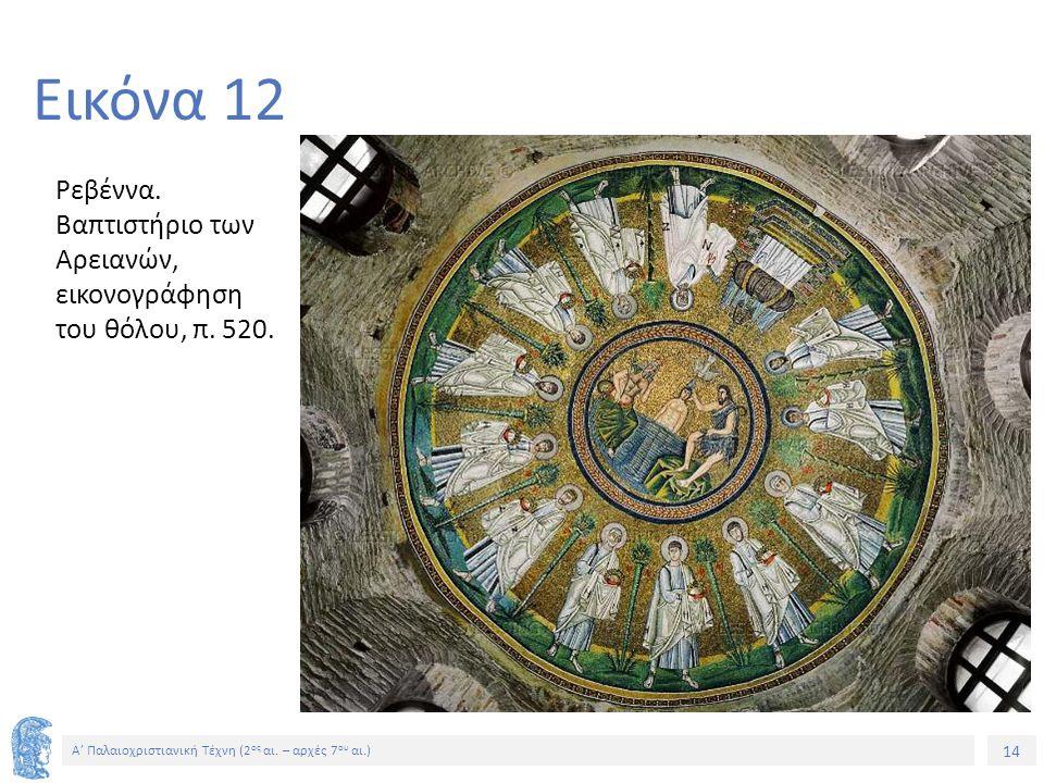 14 Α' Παλαιοχριστιανική Τέχνη (2 ος αι. – αρχές 7 ου αι.) 14 Εικόνα 12 Ρεβέννα. Βαπτιστήριο των Αρειανών, εικονογράφηση του θόλου, π. 520.
