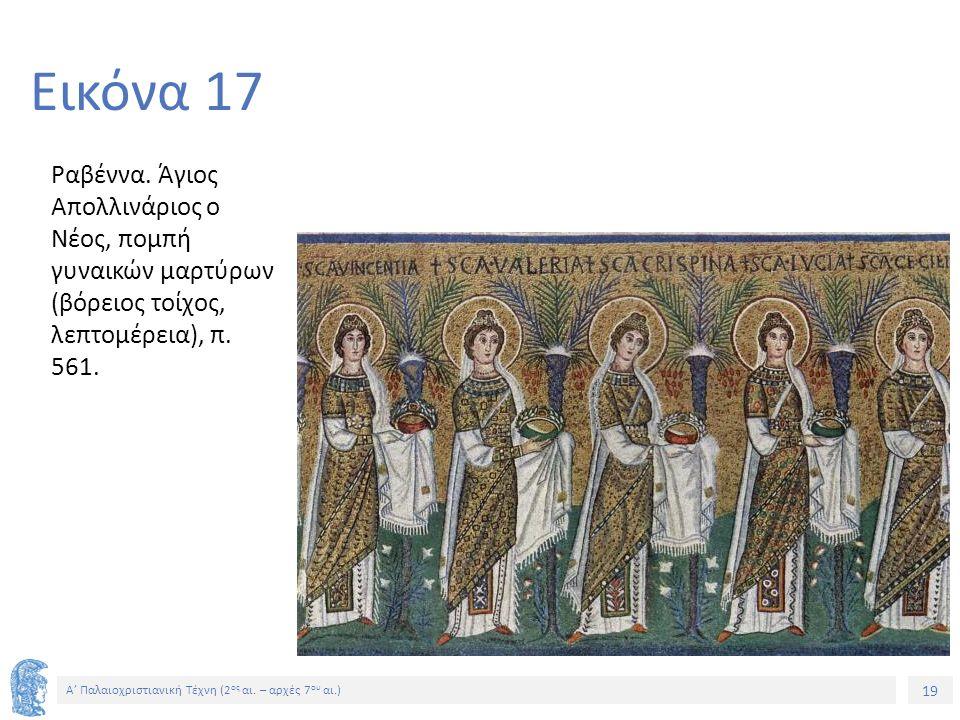 19 Α' Παλαιοχριστιανική Τέχνη (2 ος αι. – αρχές 7 ου αι.) 19 Εικόνα 17 Ραβέννα. Άγιος Απολλινάριος ο Νέος, πομπή γυναικών μαρτύρων (βόρειος τοίχος, λε