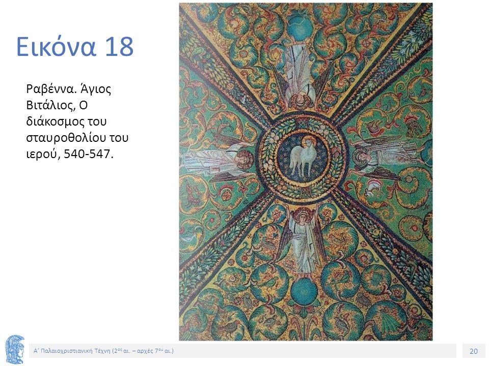 20 Α' Παλαιοχριστιανική Τέχνη (2 ος αι. – αρχές 7 ου αι.) 20 Εικόνα 18 Ραβέννα. Άγιος Βιτάλιος, Ο διάκοσμος του σταυροθολίου του ιερού, 540-547.