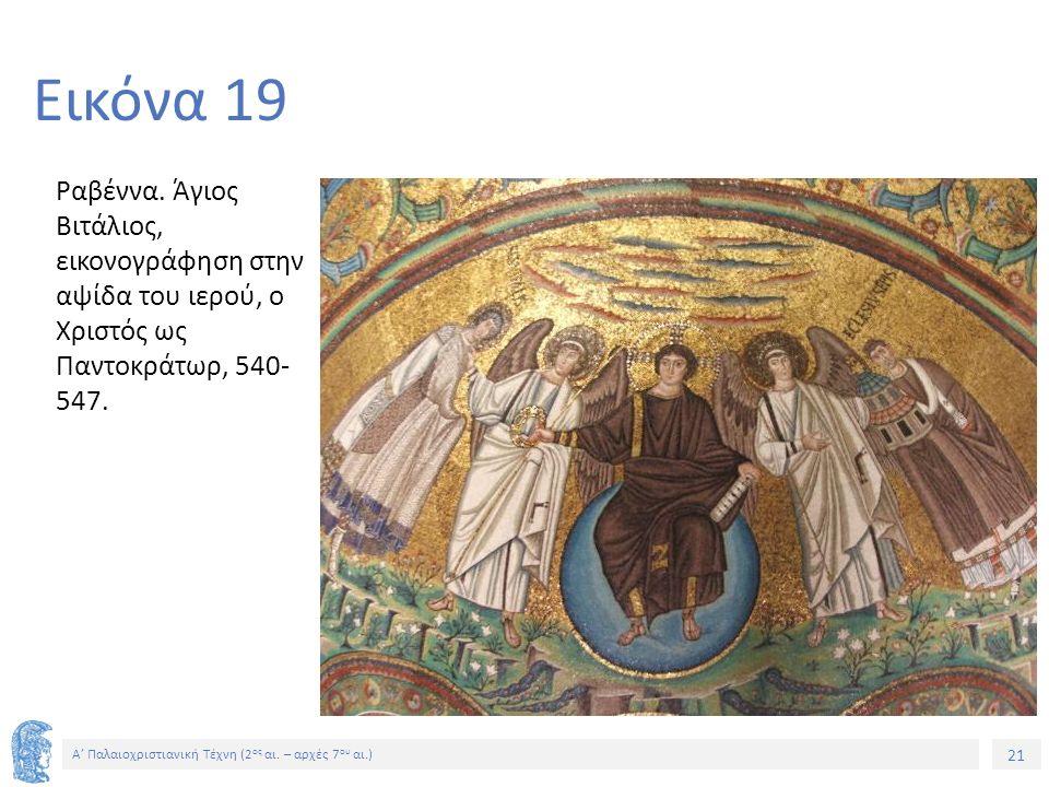 21 Α' Παλαιοχριστιανική Τέχνη (2 ος αι. – αρχές 7 ου αι.) 21 Εικόνα 19 Ραβέννα. Άγιος Βιτάλιος, εικονογράφηση στην αψίδα του ιερού, ο Χριστός ως Παντο