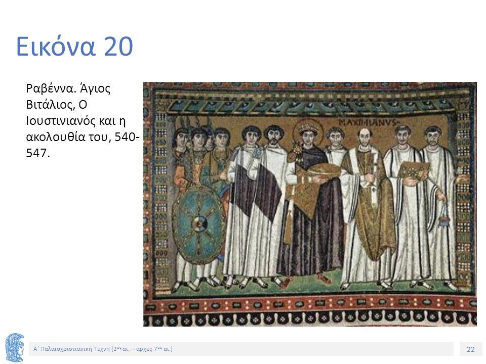 22 Α' Παλαιοχριστιανική Τέχνη (2 ος αι. – αρχές 7 ου αι.) 22 Εικόνα 20 Ραβέννα. Άγιος Βιτάλιος, Ο Ιουστινιανός και η ακολουθία του, 540- 547.