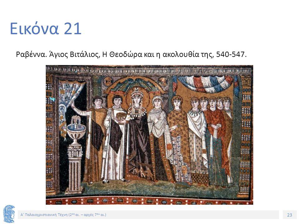 23 Α' Παλαιοχριστιανική Τέχνη (2 ος αι. – αρχές 7 ου αι.) 23 Εικόνα 21 Ραβέννα. Άγιος Βιτάλιος, Η Θεοδώρα και η ακολουθία της, 540-547.