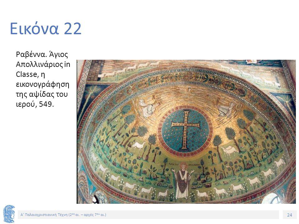 24 Α' Παλαιοχριστιανική Τέχνη (2 ος αι. – αρχές 7 ου αι.) 24 Εικόνα 22 Ραβέννα. Άγιος Απολλινάριος in Classe, η εικονογράφηση της αψίδας του ιερού, 54