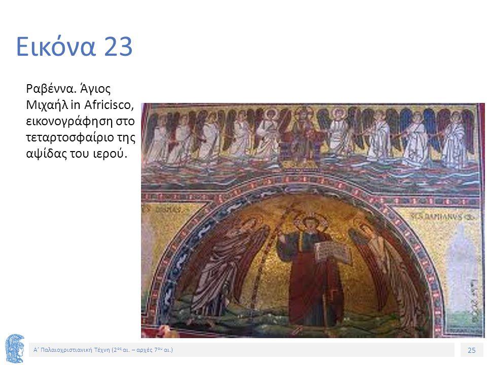 25 Α' Παλαιοχριστιανική Τέχνη (2 ος αι. – αρχές 7 ου αι.) 25 Εικόνα 23 Ραβέννα. Άγιος Μιχαήλ in Africisco, εικονογράφηση στο τεταρτοσφαίριο της αψίδας