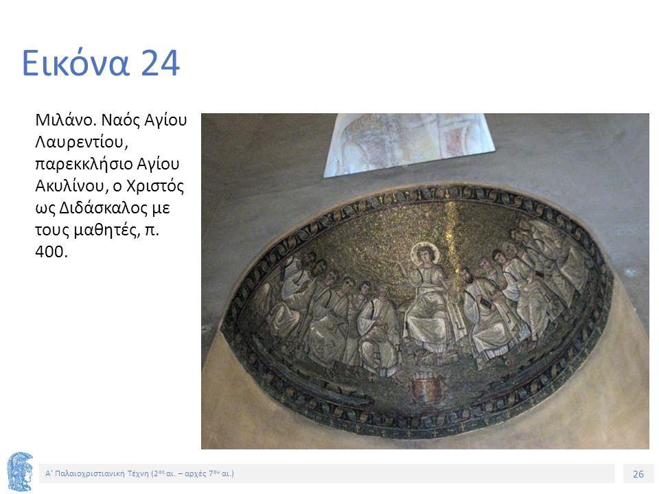 26 Α' Παλαιοχριστιανική Τέχνη (2 ος αι. – αρχές 7 ου αι.) 26 Εικόνα 24 Μιλάνο. Ναός Αγίου Λαυρεντίου, παρεκκλήσιο Αγίου Ακυλίνου, ο Χριστός ως Διδάσκα