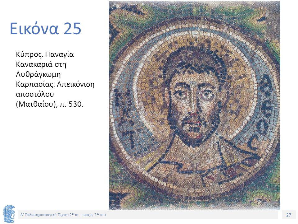 27 Α' Παλαιοχριστιανική Τέχνη (2 ος αι. – αρχές 7 ου αι.) 27 Εικόνα 25 Κύπρος. Παναγία Κανακαριά στη Λυθράγκωμη Καρπασίας. Απεικόνιση αποστόλου (Ματθα