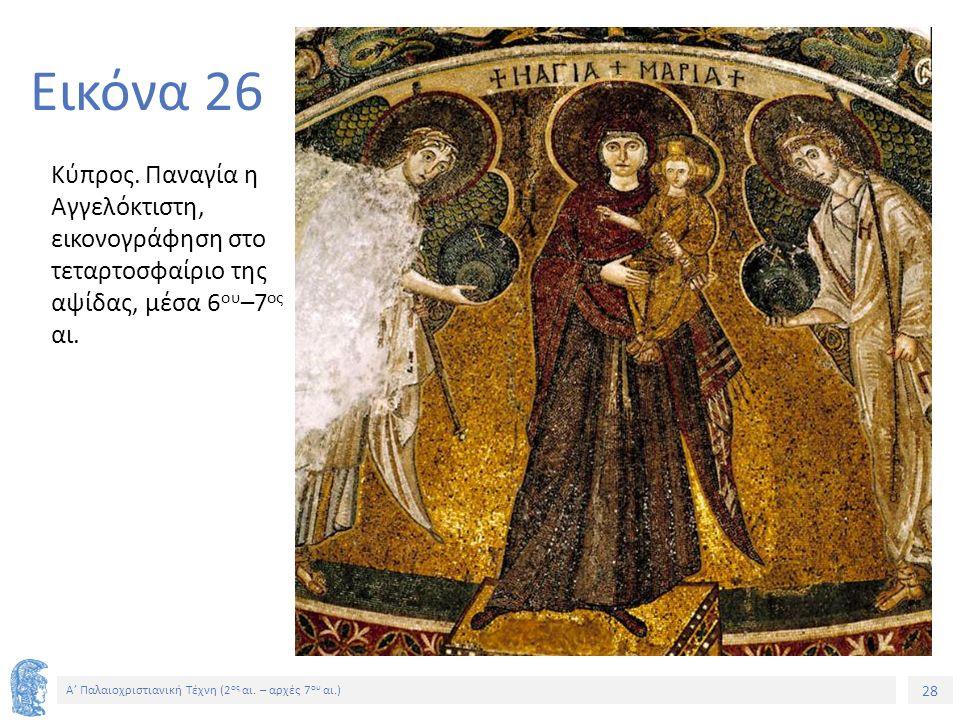 28 Α' Παλαιοχριστιανική Τέχνη (2 ος αι. – αρχές 7 ου αι.) 28 Εικόνα 26 Κύπρος. Παναγία η Αγγελόκτιστη, εικονογράφηση στο τεταρτοσφαίριο της αψίδας, μέ