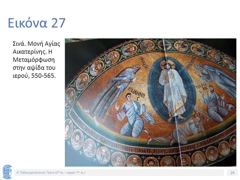 29 Α' Παλαιοχριστιανική Τέχνη (2 ος αι. – αρχές 7 ου αι.) 29 Εικόνα 27 Σινά. Μονή Αγίας Αικατερίνης. Η Μεταμόρφωση στην αψίδα του ιερού, 550-565.