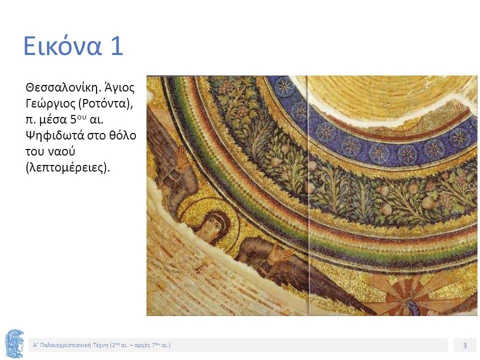 3 Α' Παλαιοχριστιανική Τέχνη (2 ος αι. – αρχές 7 ου αι.) 3 Εικόνα 1 Θεσσαλονίκη. Άγιος Γεώργιος (Ροτόντα), π. μέσα 5 ου αι. Ψηφιδωτά στο θόλο του ναού