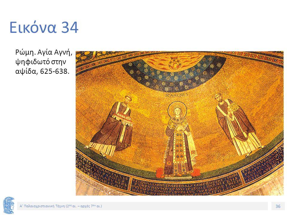 36 Α' Παλαιοχριστιανική Τέχνη (2 ος αι. – αρχές 7 ου αι.) 36 Εικόνα 34 Ρώμη. Αγία Αγνή, ψηφιδωτό στην αψίδα, 625-638.