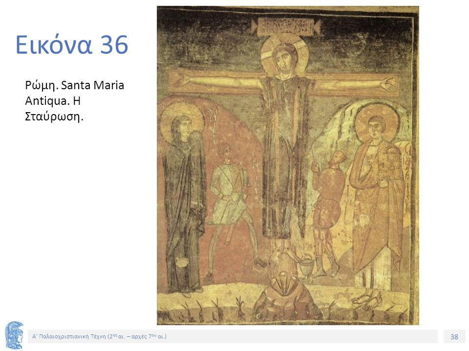 38 Α' Παλαιοχριστιανική Τέχνη (2 ος αι. – αρχές 7 ου αι.) 38 Εικόνα 36 Ρώμη. Santa Maria Antiqua. Η Σταύρωση.