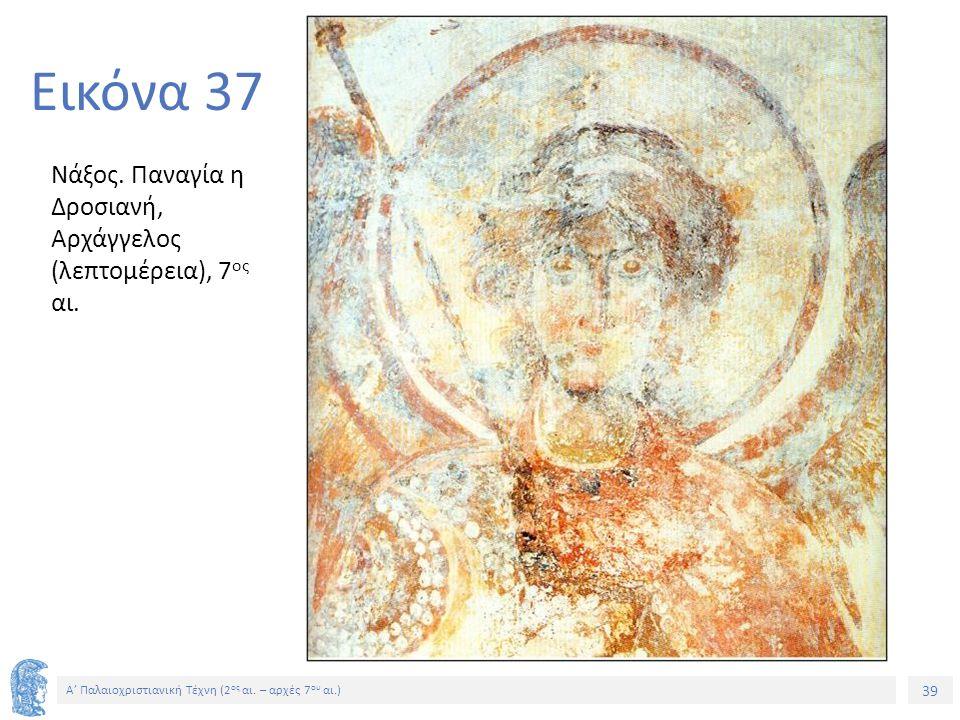 39 Α' Παλαιοχριστιανική Τέχνη (2 ος αι. – αρχές 7 ου αι.) 39 Εικόνα 37 Νάξος. Παναγία η Δροσιανή, Αρχάγγελος (λεπτομέρεια), 7 ος αι.