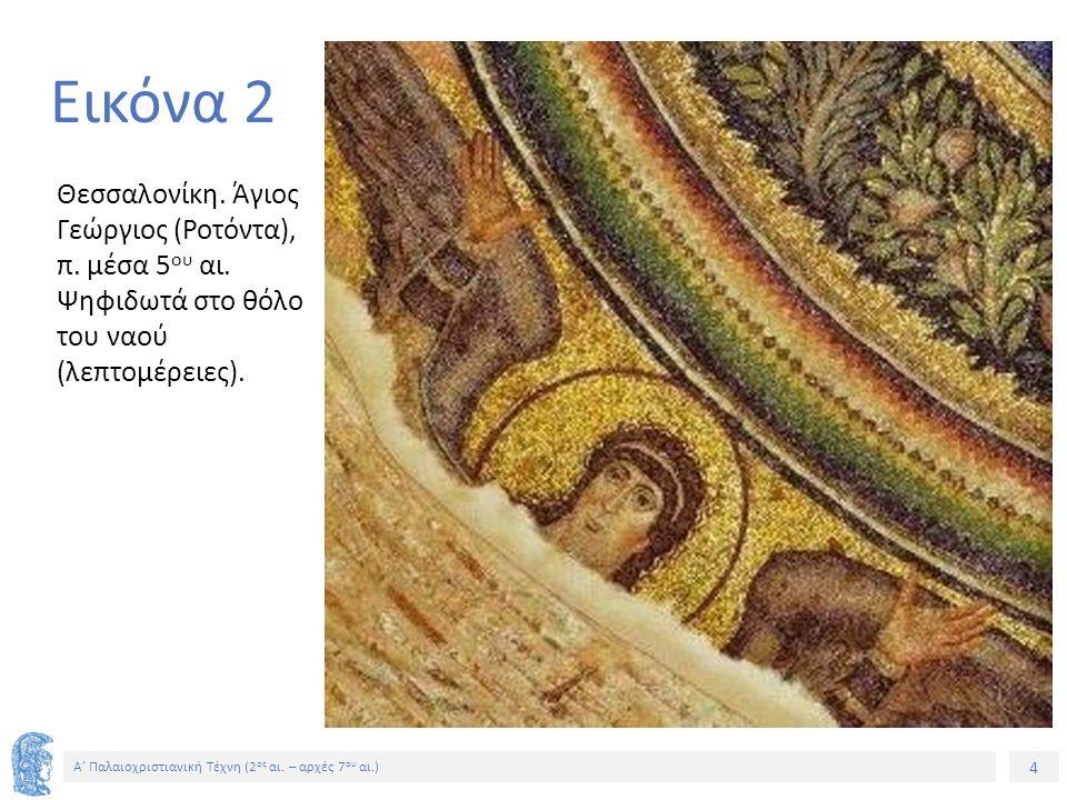 4 Α' Παλαιοχριστιανική Τέχνη (2 ος αι. – αρχές 7 ου αι.) 4 Εικόνα 2 Θεσσαλονίκη. Άγιος Γεώργιος (Ροτόντα), π. μέσα 5 ου αι. Ψηφιδωτά στο θόλο του ναού