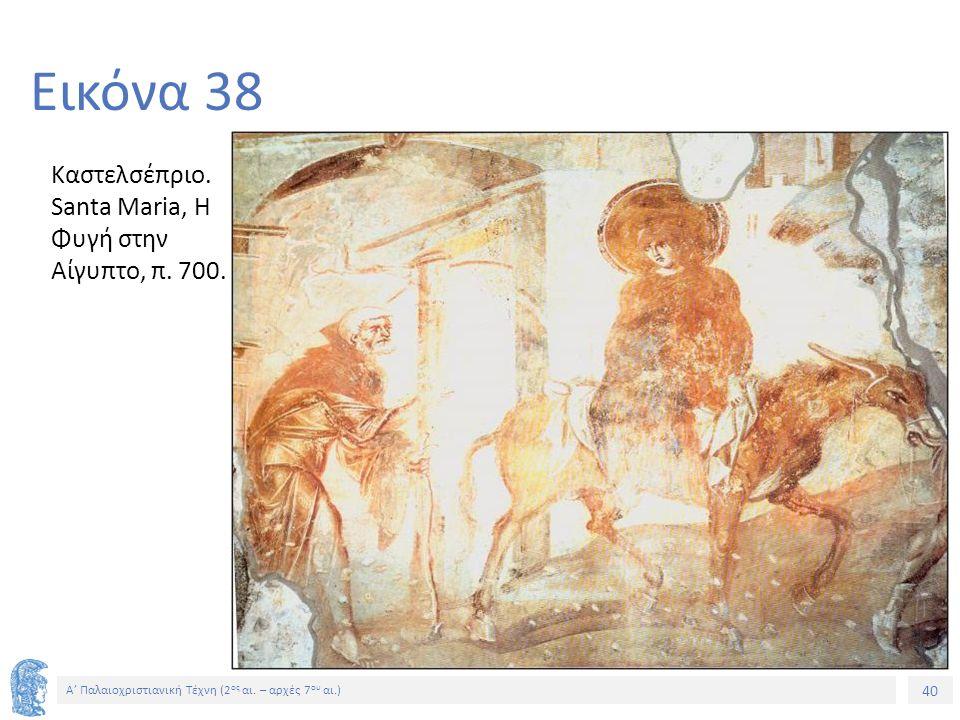 40 Α' Παλαιοχριστιανική Τέχνη (2 ος αι. – αρχές 7 ου αι.) 40 Εικόνα 38 Καστελσέπριο. Santa Maria, Η Φυγή στην Αίγυπτο, π. 700.