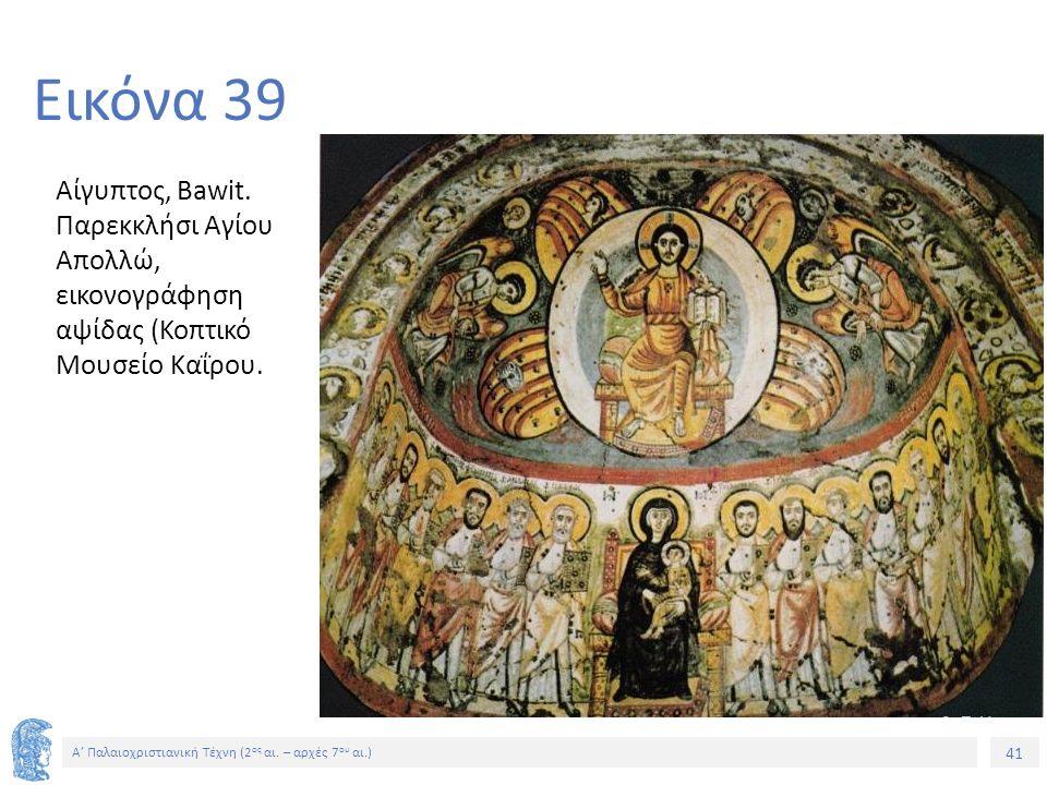 41 Α' Παλαιοχριστιανική Τέχνη (2 ος αι. – αρχές 7 ου αι.) 41 Εικόνα 39 Αίγυπτος, Bawit. Παρεκκλήσι Αγίου Απολλώ, εικονογράφηση αψίδας (Κοπτικό Μουσείο