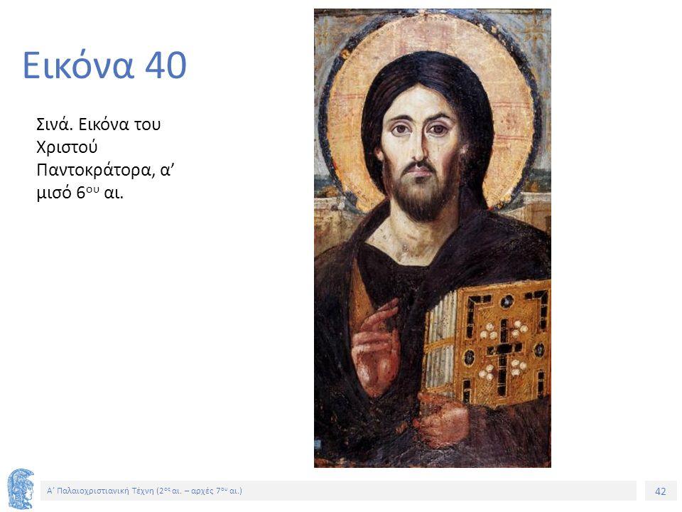 42 Α' Παλαιοχριστιανική Τέχνη (2 ος αι. – αρχές 7 ου αι.) 42 Εικόνα 40 Σινά. Εικόνα του Χριστού Παντοκράτορα, α' μισό 6 ου αι.