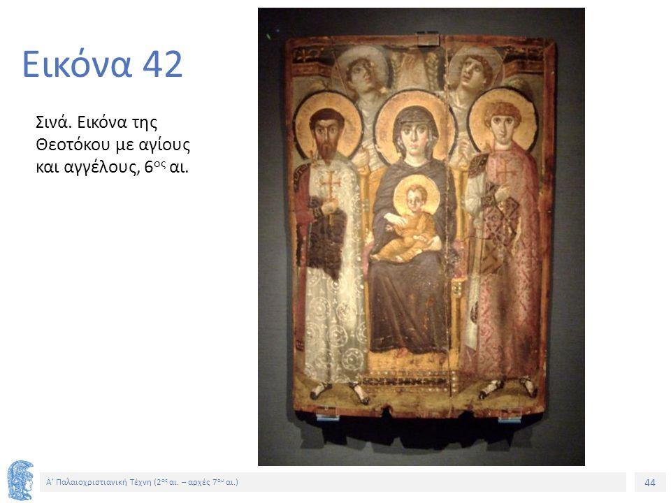 44 Α' Παλαιοχριστιανική Τέχνη (2 ος αι. – αρχές 7 ου αι.) 44 Εικόνα 42 Σινά. Εικόνα της Θεοτόκου με αγίους και αγγέλους, 6 ος αι.