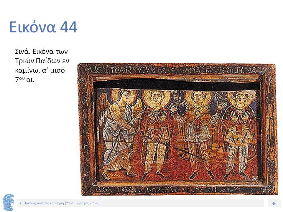 46 Α' Παλαιοχριστιανική Τέχνη (2 ος αι. – αρχές 7 ου αι.) 46 Εικόνα 44 Σινά. Εικόνα των Τριών Παίδων εν καμίνω, α' μισό 7 ου αι.