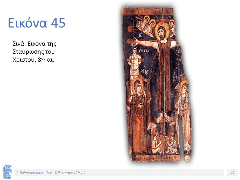 47 Α' Παλαιοχριστιανική Τέχνη (2 ος αι. – αρχές 7 ου αι.) 47 Εικόνα 45 Σινά. Εικόνα της Σταύρωσης του Χριστού, 8 ος αι.