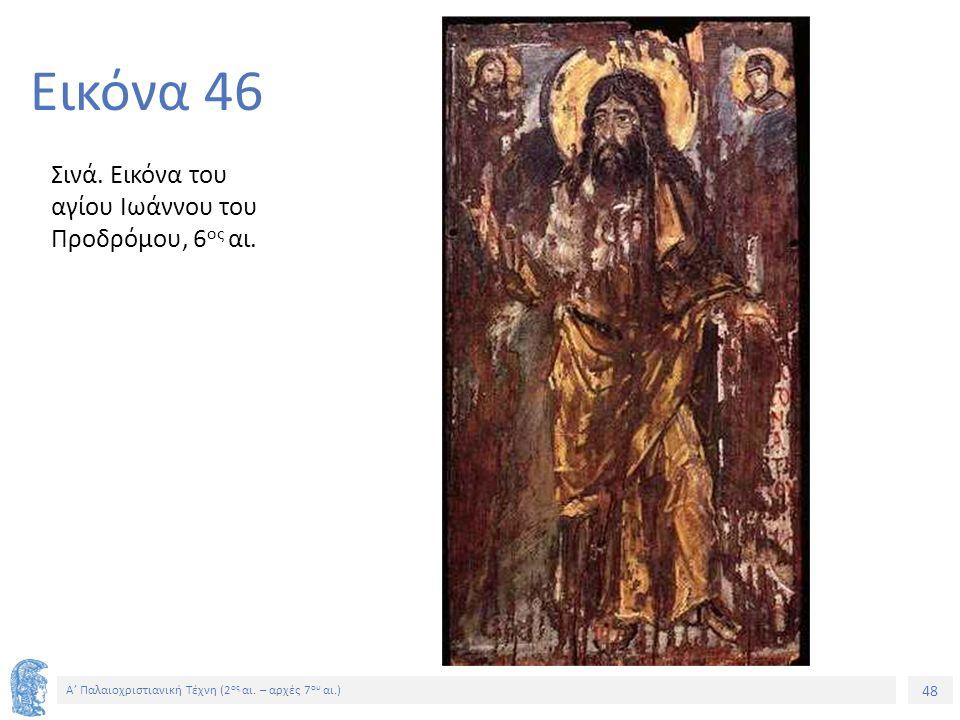 48 Α' Παλαιοχριστιανική Τέχνη (2 ος αι. – αρχές 7 ου αι.) 48 Εικόνα 46 Σινά. Εικόνα του αγίου Ιωάννου του Προδρόμου, 6 ος αι.