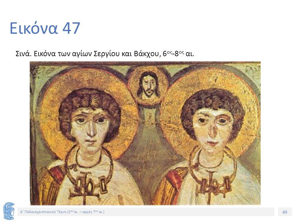 49 Α' Παλαιοχριστιανική Τέχνη (2 ος αι. – αρχές 7 ου αι.) 49 Εικόνα 47 Σινά. Εικόνα των αγίων Σεργίου και Βάκχου, 6 ος -8 ος αι.