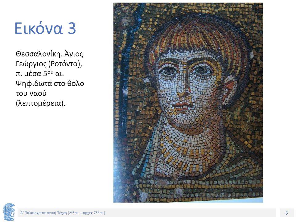 5 Α' Παλαιοχριστιανική Τέχνη (2 ος αι. – αρχές 7 ου αι.) 5 Εικόνα 3 Θεσσαλονίκη. Άγιος Γεώργιος (Ροτόντα), π. μέσα 5 ου αι. Ψηφιδωτά στο θόλο του ναού