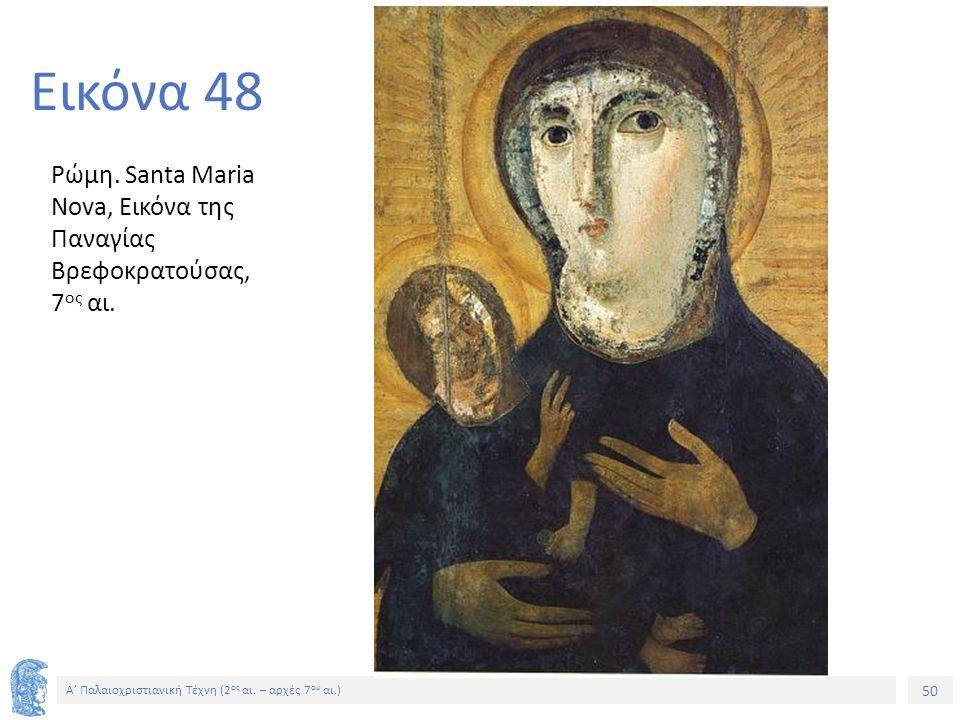 50 Α' Παλαιοχριστιανική Τέχνη (2 ος αι. – αρχές 7 ου αι.) 50 Εικόνα 48 Ρώμη. Santa Maria Nova, Εικόνα της Παναγίας Βρεφοκρατούσας, 7 ος αι.