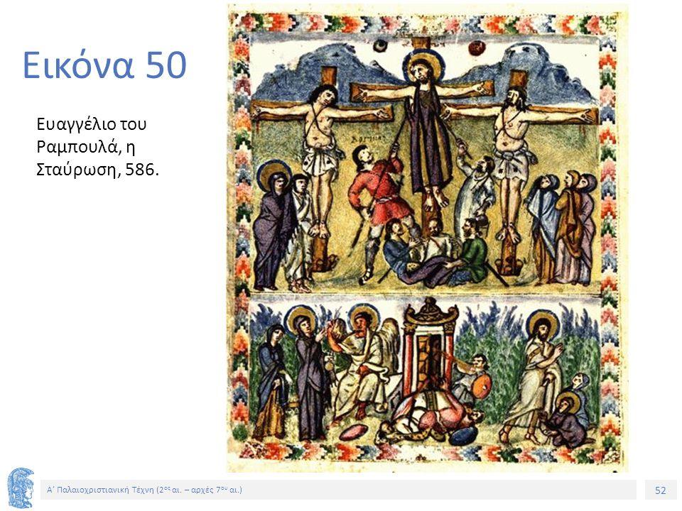 52 Α' Παλαιοχριστιανική Τέχνη (2 ος αι. – αρχές 7 ου αι.) 52 Εικόνα 50 Ευαγγέλιο του Ραμπουλά, η Σταύρωση, 586.