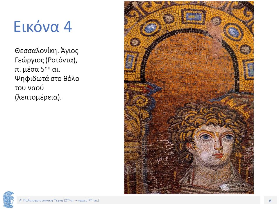 6 Α' Παλαιοχριστιανική Τέχνη (2 ος αι. – αρχές 7 ου αι.) 6 Εικόνα 4 Θεσσαλονίκη. Άγιος Γεώργιος (Ροτόντα), π. μέσα 5 ου αι. Ψηφιδωτά στο θόλο του ναού