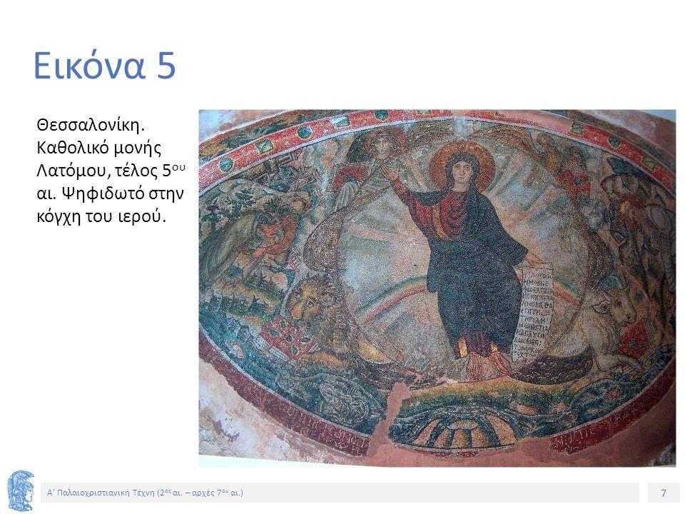 7 Α' Παλαιοχριστιανική Τέχνη (2 ος αι. – αρχές 7 ου αι.) 7 Εικόνα 5 Θεσσαλονίκη. Καθολικό μονής Λατόμου, τέλος 5 ου αι. Ψηφιδωτό στην κόγχη του ιερού.
