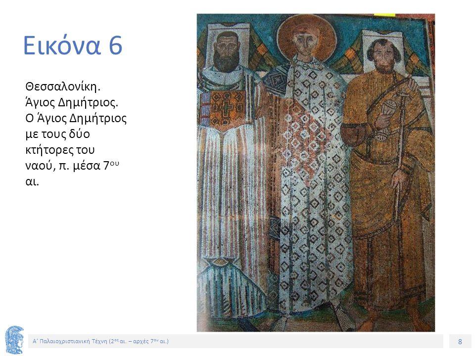 8 Α' Παλαιοχριστιανική Τέχνη (2 ος αι. – αρχές 7 ου αι.) 8 Εικόνα 6 Θεσσαλονίκη. Άγιος Δημήτριος. Ο Άγιος Δημήτριος με τους δύο κτήτορες του ναού, π.