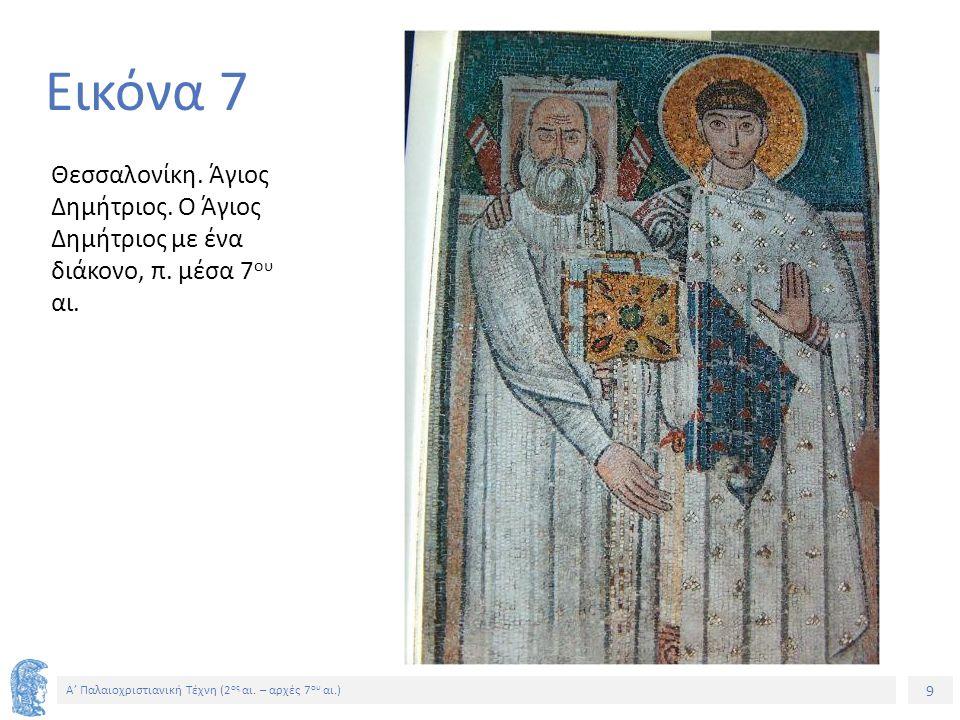 9 Α' Παλαιοχριστιανική Τέχνη (2 ος αι. – αρχές 7 ου αι.) 9 Εικόνα 7 Θεσσαλονίκη. Άγιος Δημήτριος. Ο Άγιος Δημήτριος με ένα διάκονο, π. μέσα 7 ου αι.