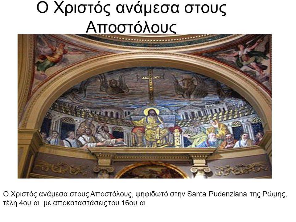 Ο Χριστός ανάμεσα στους Αποστόλους Ο Χριστός ανάμεσα στους Αποστόλους, ψηφιδωτό στην Santa Pudenziana της Ρώμης, τέλη 4ου αι. με αποκαταστάσεις του 16