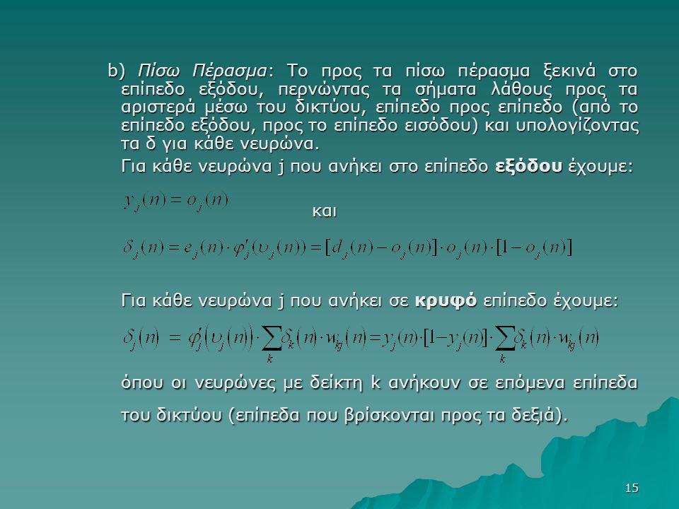 15 b) Πίσω Πέρασμα: Το προς τα πίσω πέρασμα ξεκινά στο επίπεδο εξόδου, περνώντας τα σήματα λάθους προς τα αριστερά μέσω του δικτύου, επίπεδο προς επίπεδο (από το επίπεδο εξόδου, προς το επίπεδο εισόδου) και υπολογίζοντας τα δ για κάθε νευρώνα.