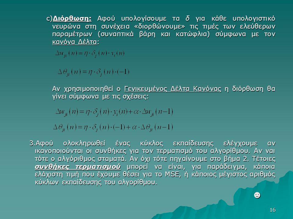 16 c)Διόρθωση: Αφού υπολογίσουμε τα δ για κάθε υπολογιστικό νευρώνα στη συνέχεια «διορθώνουμε» τις τιμές των ελεύθερων παραμέτρων (συναπτικά βάρη και κατώφλια) σύμφωνα με τον κανόνα Δέλτα: Αν χρησιμοποιηθεί ο Γενικευμένος Δέλτα Κανόνας η διόρθωση θα γίνει σύμφωνα με τις σχέσεις: 3.Αφού ολοκληρωθεί ένας κύκλος εκπαίδευσης ελέγχουμε αν ικανοποιούνται οι συνθήκες για τον τερματισμό του αλγορίθμου.
