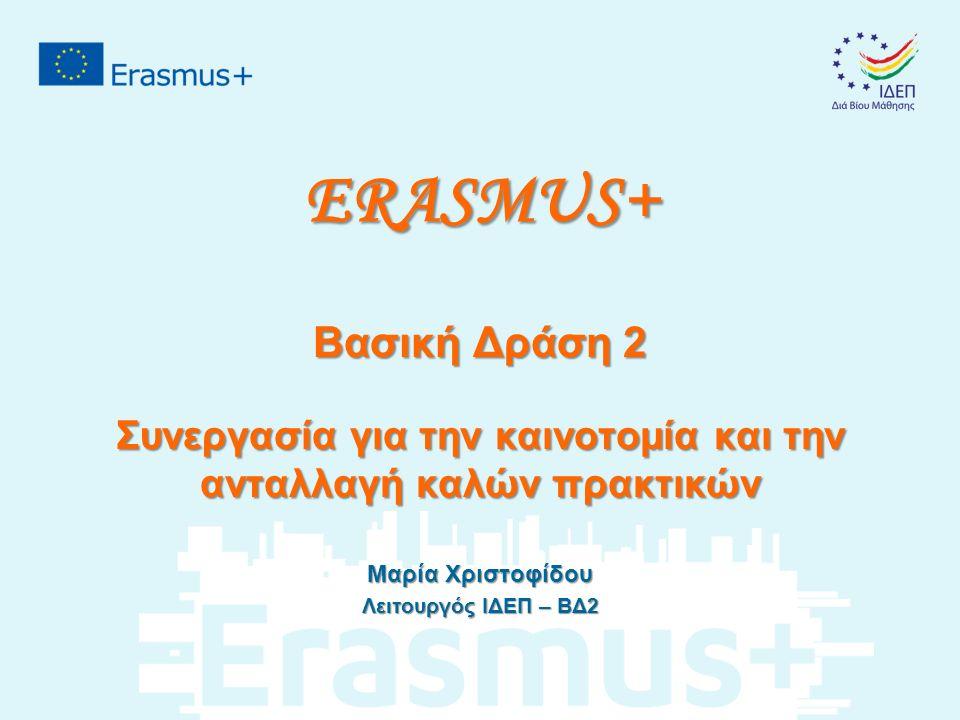 ERASMUS+ Βασική Δράση 2 Συνεργασία για την καινοτομία και την ανταλλαγή καλών πρακτικών Μαρία Χριστοφίδου Λειτουργός ΙΔΕΠ – ΒΔ2