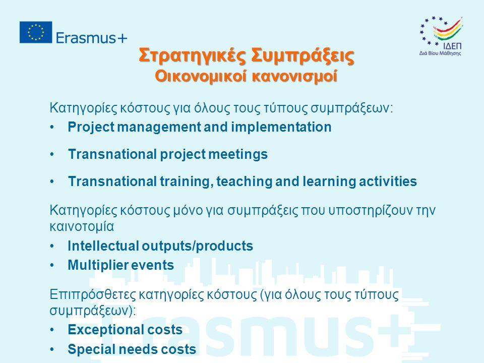 Στρατηγικές Συμπράξεις Οικονομικοί κανονισμοί Κατηγορίες κόστους για όλους τους τύπους συμπράξεων: Project management and implementation Transnational project meetings Transnational training, teaching and learning activities Κατηγορίες κόστους μόνο για συμπράξεις που υποστηρίζουν την καινοτομία Intellectual outputs/products Multiplier events Επιπρόσθετες κατηγορίες κόστους (για όλους τους τύπους συμπράξεων): Exceptional costs Special needs costs