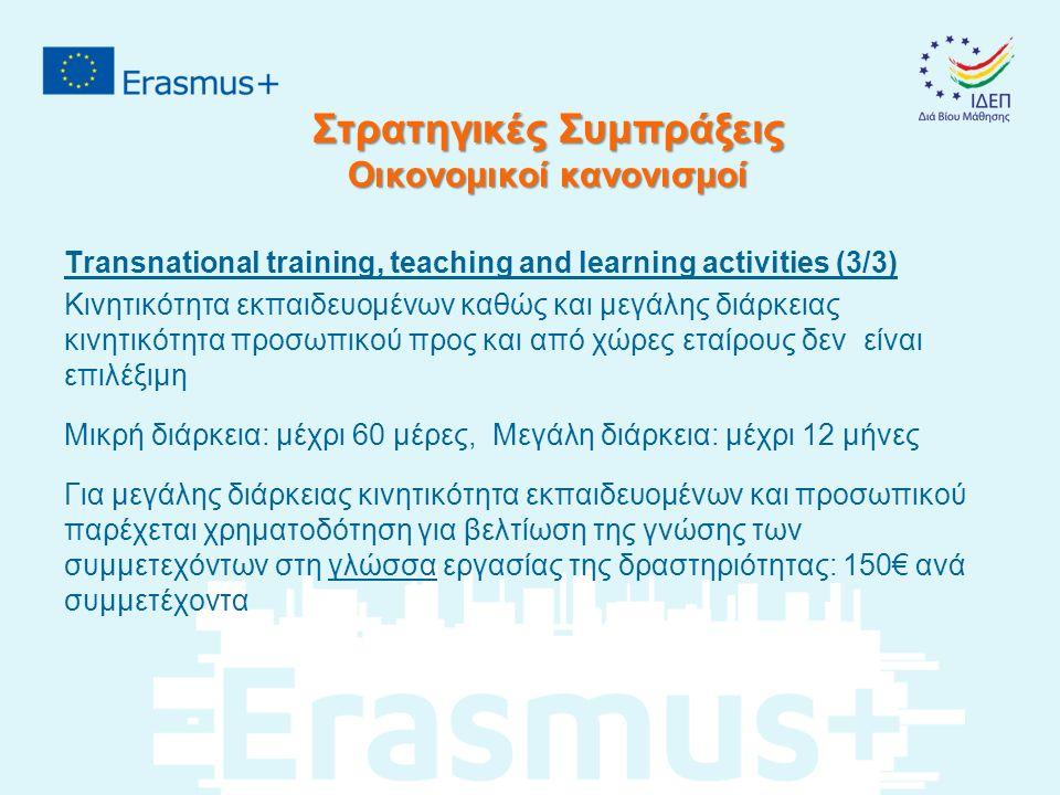 Στρατηγικές Συμπράξεις Οικονομικοί κανονισμοί Transnational training, teaching and learning activities (3/3) Κινητικότητα εκπαιδευομένων καθώς και μεγάλης διάρκειας κινητικότητα προσωπικού προς και από χώρες εταίρους δεν είναι επιλέξιμη Μικρή διάρκεια: μέχρι 60 μέρες, Μεγάλη διάρκεια: μέχρι 12 μήνες Για μεγάλης διάρκειας κινητικότητα εκπαιδευομένων και προσωπικού παρέχεται χρηματοδότηση για βελτίωση της γνώσης των συμμετεχόντων στη γλώσσα εργασίας της δραστηριότητας: 150€ ανά συμμετέχοντα