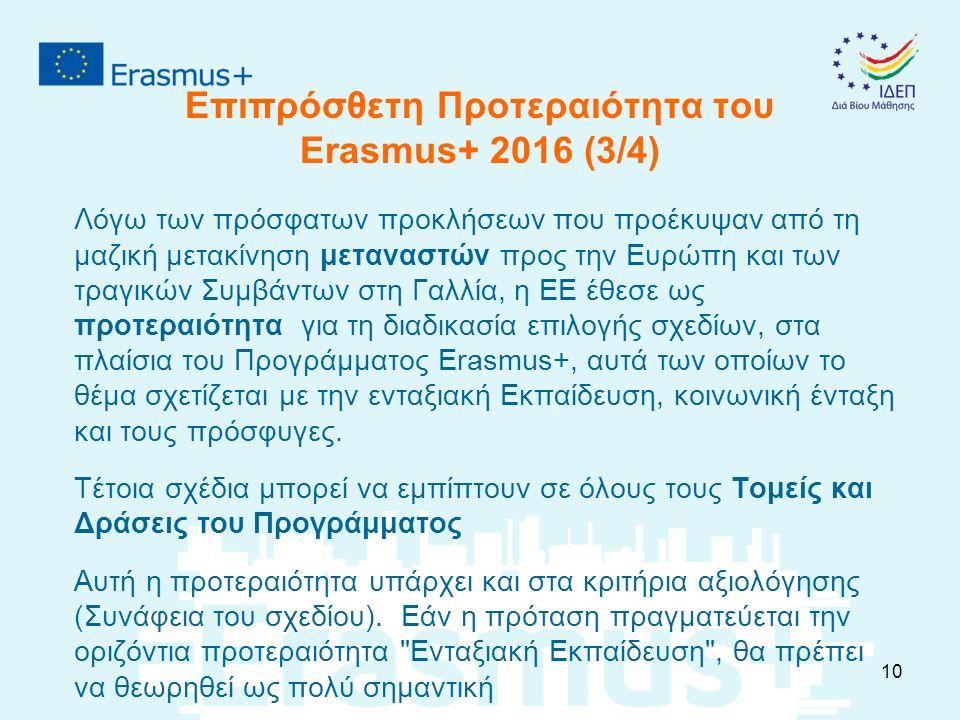 Επιπρόσθετη Προτεραιότητα του Erasmus+ 2016 (3/4) Λόγω των πρόσφατων προκλήσεων που προέκυψαν από τη μαζική μετακίνηση μεταναστών προς την Ευρώπη και των τραγικών Συμβάντων στη Γαλλία, η ΕΕ έθεσε ως προτεραιότητα για τη διαδικασία επιλογής σχεδίων, στα πλαίσια του Προγράμματος Erasmus+, αυτά των οποίων το θέμα σχετίζεται με την ενταξιακή Εκπαίδευση, κοινωνική ένταξη και τους πρόσφυγες.